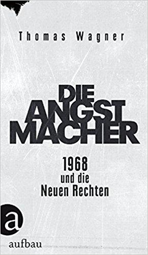 Thomas Wagner: Die Angstmacher. 1968 und die NeuenRechten.